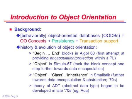 2009 Qing Li Introduction to <strong>Object</strong> <strong>Orientation</strong> Background: Background:  [behaviorally] <strong>object</strong>-<strong>oriented</strong> databases (OODBs) = OO <strong>Concepts</strong> + Persistency.