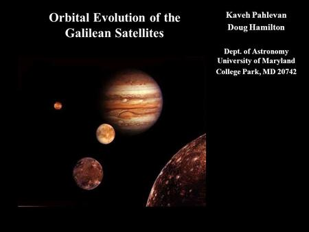 Orbital Evolution of the Galilean Satellites Kaveh Pahlevan Doug Hamilton Dept. of Astronomy University of Maryland College Park, MD 20742.