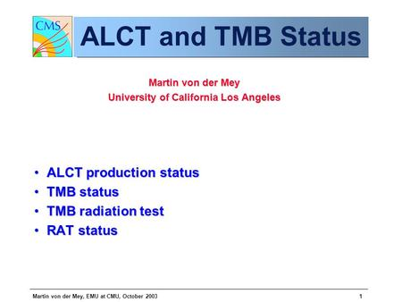 Martin von der Mey, EMU at CMU, October 20031 ALCT and TMB Status Martin von der Mey University of California Los Angeles ALCT production statusALCT production.