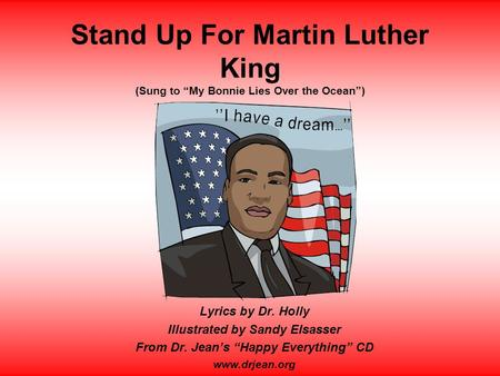 "Stand Up For Martin Luther King (Sung to ""My Bonnie Lies Over the Ocean"") Lyrics by Dr. Holly Illustrated by Sandy Elsasser From Dr. Jean's ""Happy Everything"""