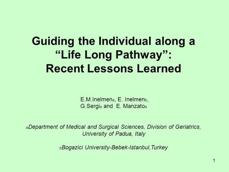 "1 Guiding the Individual along a ""Life Long Pathway"": Recent Lessons Learned E.M.Inelmen a, E. Inelmen b, G.Sergi a and E. Manzato a a Department of Medical."