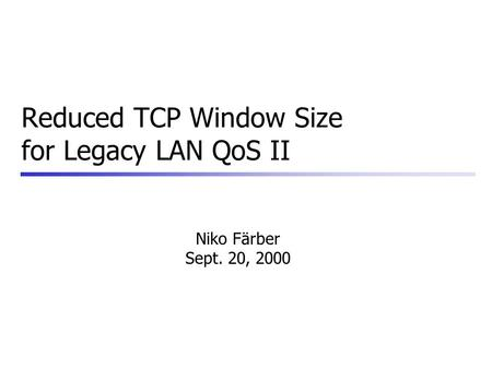 Reduced TCP Window Size for Legacy LAN QoS II Niko Färber Sept. 20, 2000.