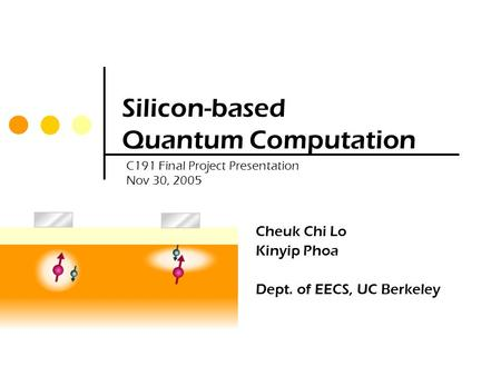 Silicon-based Quantum Computation Cheuk Chi Lo Kinyip Phoa Dept. of EECS, UC Berkeley C191 Final Project Presentation Nov 30, 2005.
