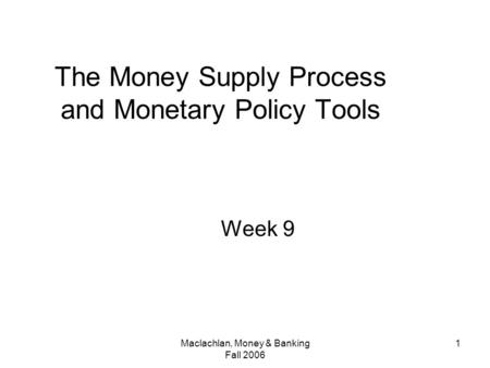 Maclachlan, Money & Banking Fall 2006 1 The Money Supply Process and Monetary Policy Tools Week 9.