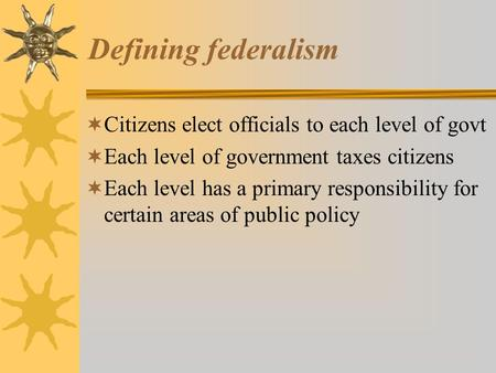 Defining federalism Citizens elect officials to each level of govt