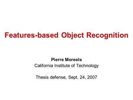 Features-based Object Recognition Pierre Moreels California Institute of Technology Thesis defense, Sept. 24, 2007.