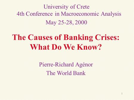 1 The Causes of <strong>Banking</strong> Crises: What Do We Know? Pierre-Richard Agénor The World <strong>Bank</strong> University of Crete 4th Conference in Macroeconomic Analysis May.