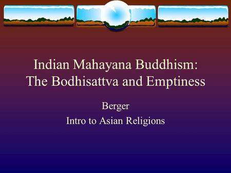 Indian Mahayana Buddhism: The Bodhisattva and Emptiness Berger Intro to Asian Religions.