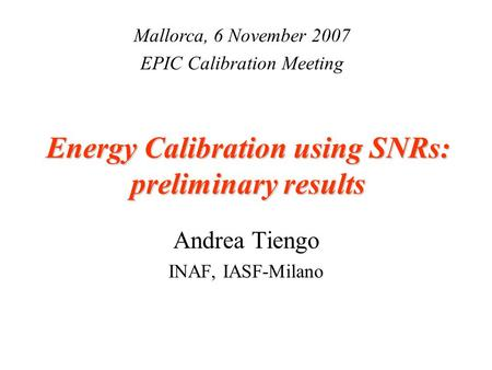 Energy Calibration using SNRs: preliminary results Andrea Tiengo INAF, IASF-Milano Mallorca, 6 November 2007 EPIC Calibration Meeting.