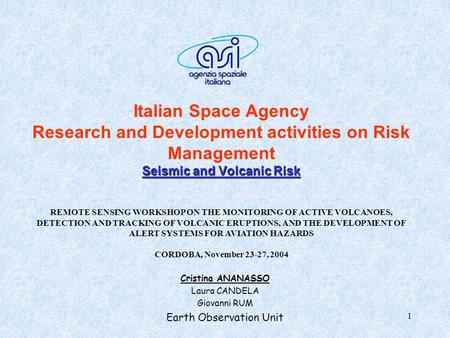 1 Seismic and Volcanic Risk Italian Space Agency Research and Development activities on Risk Management Seismic and Volcanic Risk Cristina ANANASSO Laura.