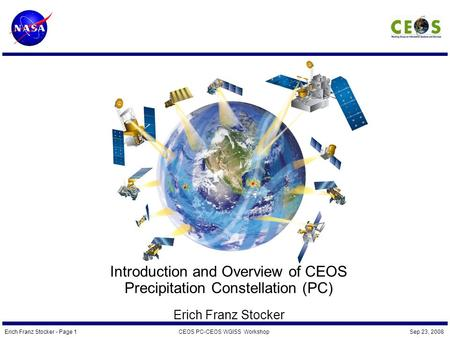 Erich Franz Stocker - Page 1CEOS PC-CEOS WGISS Workshop Sep 23, 2008 Introduction and Overview of CEOS Precipitation Constellation (PC) Erich Franz Stocker.