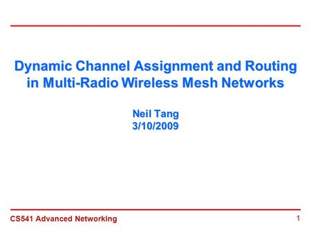 CS541 Advanced Networking 1 Dynamic Channel Assignment and Routing in Multi-Radio Wireless Mesh Networks Neil Tang 3/10/2009.