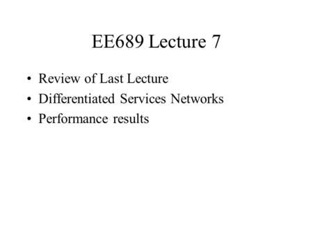 EE689 Lecture 7 Review of Last Lecture Differentiated Services Networks Performance results.