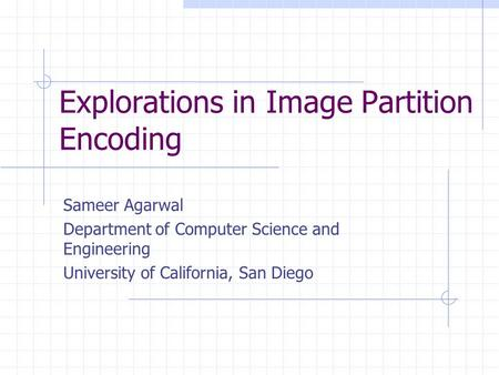 Explorations in Image Partition Encoding Sameer Agarwal Department of Computer Science and Engineering University of California, San Diego.
