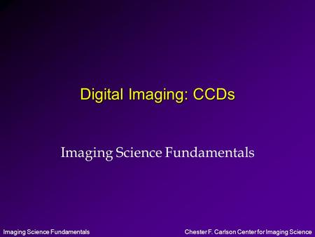 Imaging Science FundamentalsChester F. Carlson Center for Imaging Science Digital Imaging: CCDs Imaging Science Fundamentals.