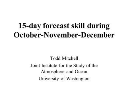 15-day forecast skill during October-November-December Todd Mitchell Joint Institute for the Study of the Atmosphere and Ocean University of Washington.