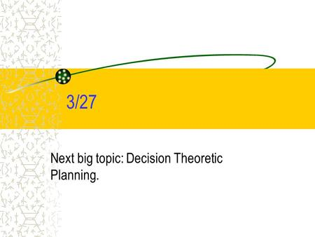 3/27 Next big topic: Decision Theoretic Planning..