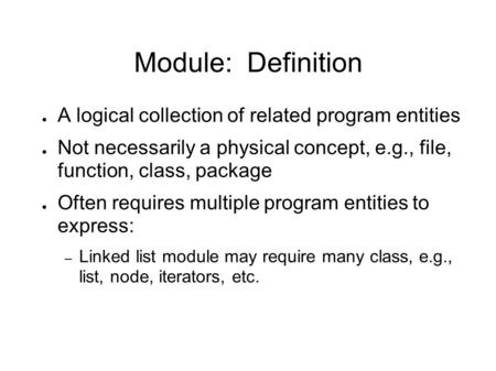 Module: Definition ● A logical collection of related program entities ● Not necessarily a physical concept, e.g., file, function, class, package ● Often.
