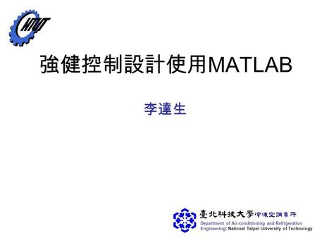 Department of Air-conditioning and Refrigeration Engineering/ National Taipei University of Technology 強健控制設計使用 MATLAB 李達生.