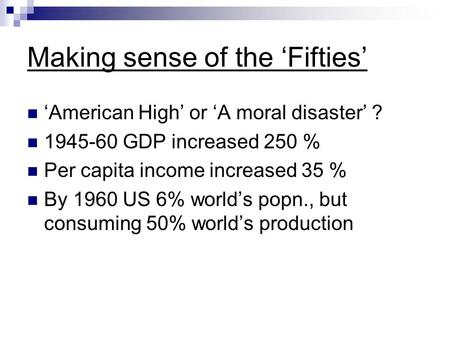 Making sense of the 'Fifties' 'American High' or 'A moral disaster' ? 1945-60 GDP increased 250 % Per capita income increased 35 % By 1960 US 6% world's.
