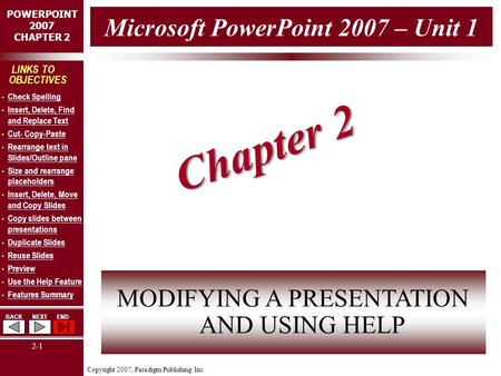 Copyright 2007, Paradigm Publishing Inc. POWERPOINT 2007 CHAPTER 2 BACKNEXTEND 2-1 LINKS TO OBJECTIVES Check Spelling Insert, Delete, Find and Replace.