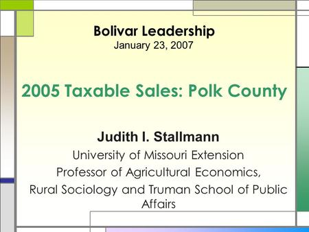 2005 Taxable Sales: Polk County Judith I. Stallmann University of Missouri Extension Professor of Agricultural Economics, Rural Sociology and Truman School.