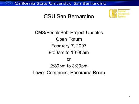 1 CSU San Bernardino CMS/PeopleSoft Project Updates Open Forum February 7, 2007 9:00am to 10:00am or 2:30pm to 3:30pm Lower Commons, Panorama Room.