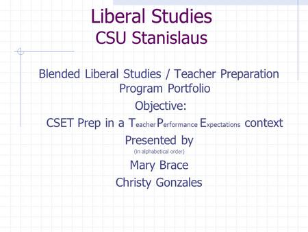 Liberal Studies CSU Stanislaus Blended Liberal Studies / Teacher Preparation Program Portfolio Objective: CSET Prep in a T eacher P erformance E xpectations.