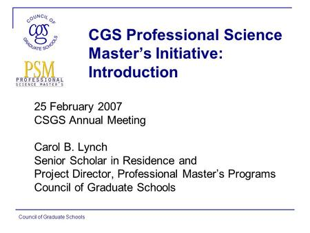 Council of Graduate Schools CGS Professional Science Master's Initiative: Introduction 25 February 2007 CSGS Annual Meeting Carol B. Lynch Senior Scholar.
