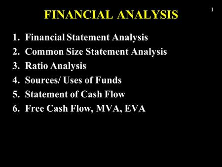 1 FINANCIAL ANALYSIS 1. Financial Statement Analysis 2. Common Size Statement Analysis 3. Ratio Analysis 4. Sources/ Uses of Funds 5. Statement of Cash.