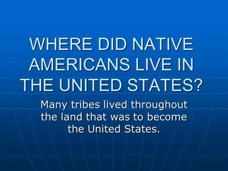 WHERE DID NATIVE AMERICANS LIVE IN THE UNITED STATES? Many tribes lived throughout the land that was to become the United States.