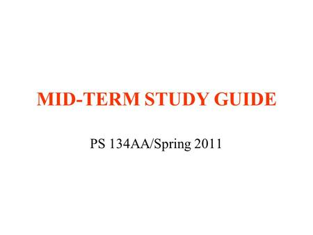 MID-TERM STUDY GUIDE PS 134AA/Spring 2011. TIME AND PLACE Wednesday, May 4 Classroom 5:00-6:30 p.m. Closed-book exam Bring blue books and pens/pencils.