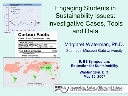 Engaging Students in Sustainability Issues: Investigative Cases, Tools and Data Margaret Waterman, Ph.D. Southeast Missouri State University IUBS Symposium,