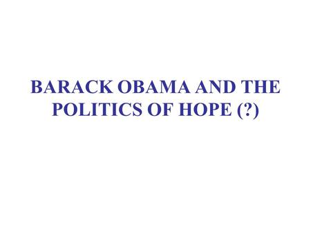 "BARACK OBAMA AND THE POLITICS OF HOPE (?). RATIONALES FOR ALTERNATIVES U.S. loss of ""soft power"" Continuing frustration in Latin America Importance of."