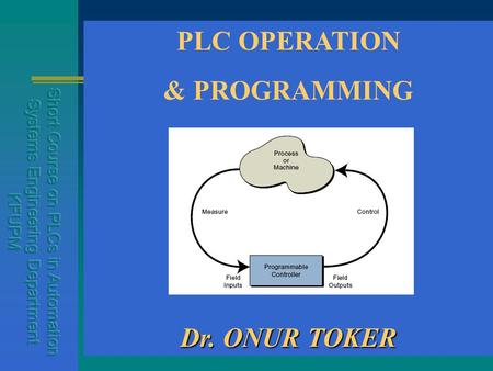 PLC OPERATION & PROGRAMMING Dr. ONUR TOKER. What is a PLC ? PLC is a computer system controlling a process. inputs - the keyboard is analogous to a proximity.