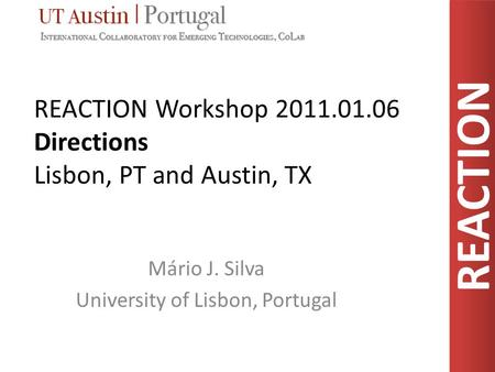 REACTION REACTION Workshop 2011.01.06 Directions Lisbon, PT and Austin, TX Mário J. Silva University of Lisbon, Portugal.