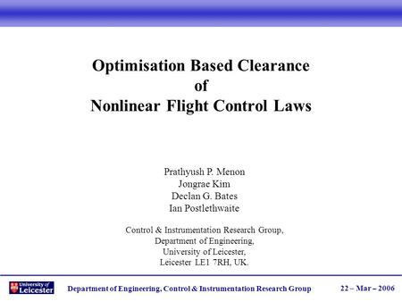 Department of Engineering, Control & Instrumentation Research Group 22 – Mar – 2006 Optimisation Based Clearance of Nonlinear Flight Control Laws Prathyush.