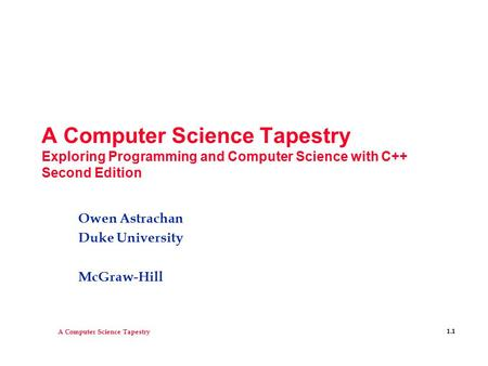 A Computer Science Tapestry 1.1 A Computer Science Tapestry Exploring Programming and Computer Science with C++ Second Edition Owen Astrachan Duke University.