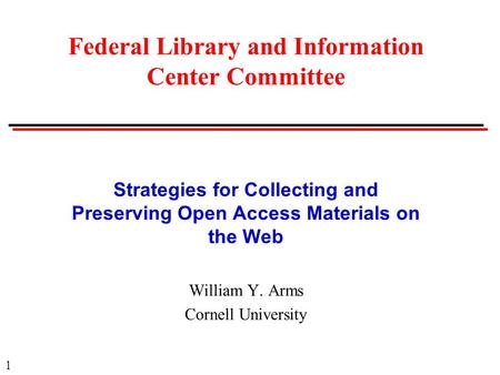 1 Strategies for Collecting and Preserving Open Access Materials on the Web William Y. Arms Cornell University Federal Library and Information Center Committee.