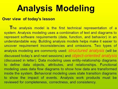 Analysis Modeling Over view of today's lesson T he analysis model is the first technical representation of a system. Analysis modeling uses a combination.