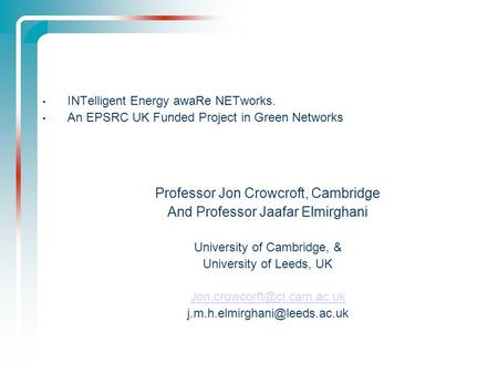INTelligent Energy awaRe NETworks. An EPSRC UK Funded Project in Green Networks Professor Jon Crowcroft, Cambridge And Professor Jaafar Elmirghani University.