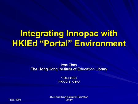 "1 Dec. 2004 The Hong Kong Institute of Education Library Integrating Innopac with HKIEd ""Portal"" Environment Ivan Chan The Hong Kong Institute of Education."