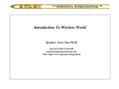 Introduction To <strong>Wireless</strong> World Speaker: Jerry Gao Ph.D. San Jose State University URL: