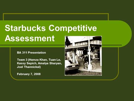 Starbucks Competitive Assessment BA 311 Presentation Team 3 (Hamza Khan, Tuan Le, Kassy Sepich, Amalya Sharyan, Joel Thannickal) February 7, 2008.