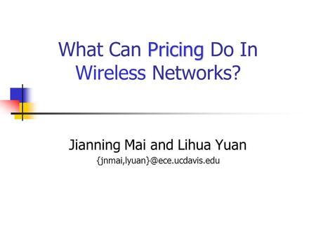 Pricing What Can Pricing Do In Wireless Networks? Jianning Mai and Lihua Yuan