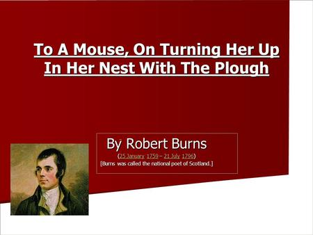 To A Mouse, On Turning Her Up In Her Nest With The Plough To A Mouse, On Turning Her Up In Her Nest With The Plough By Robert Burns (25 January 1759 –