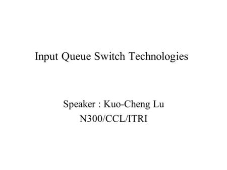Input Queue Switch Technologies Speaker : Kuo-Cheng Lu N300/CCL/ITRI.