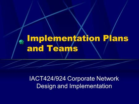Implementation Plans and Teams IACT424/924 Corporate Network Design and Implementation.