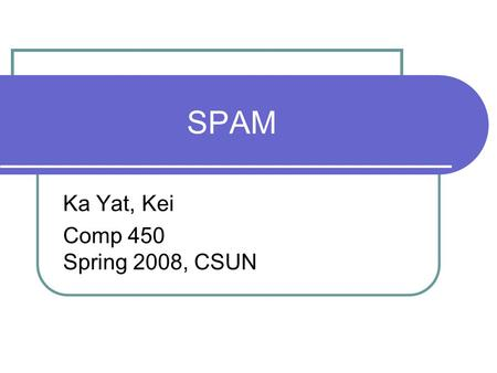 SPAM Ka Yat, Kei Comp 450 Spring 2008, CSUN. Thesis Statement Thesis Statement---Spam email is becoming a bigger issue in the computer world. How do we.