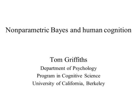 Nonparametric Bayes and human cognition Tom Griffiths Department of Psychology Program in Cognitive Science University of California, Berkeley.